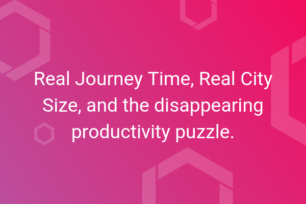Real Journey Time, Real City Size, and the disappearing productivity puzzle.